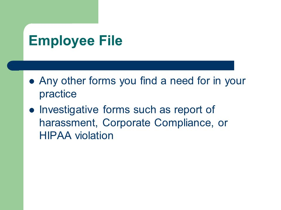 Employee File Any other forms you find a need for in your practice Investigative forms such as report of harassment, Corporate Compliance, or HIPAA vi