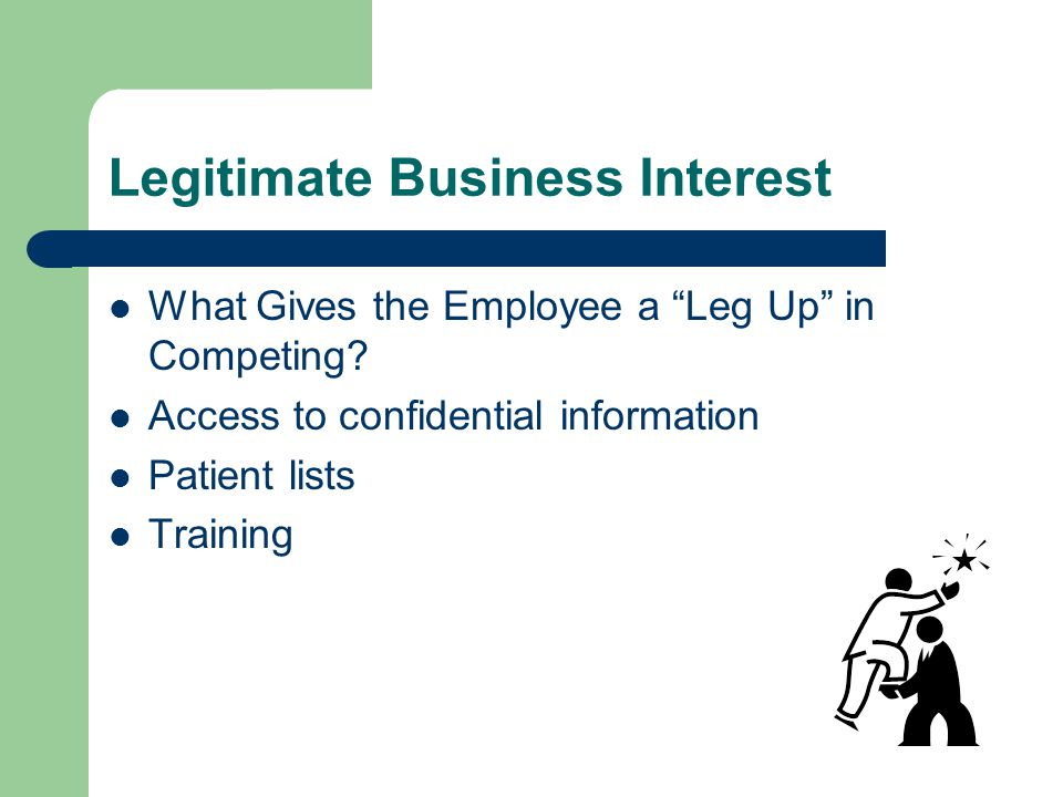 """Legitimate Business Interest What Gives the Employee a """"Leg Up"""" in Competing? Access to confidential information Patient lists Training"""