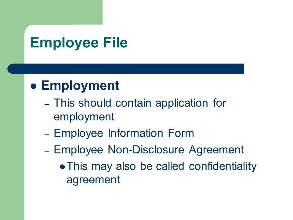 Employee File Employment – This should contain application for employment – Employee Information Form – Employee Non-Disclosure Agreement This may also be called confidentiality agreement