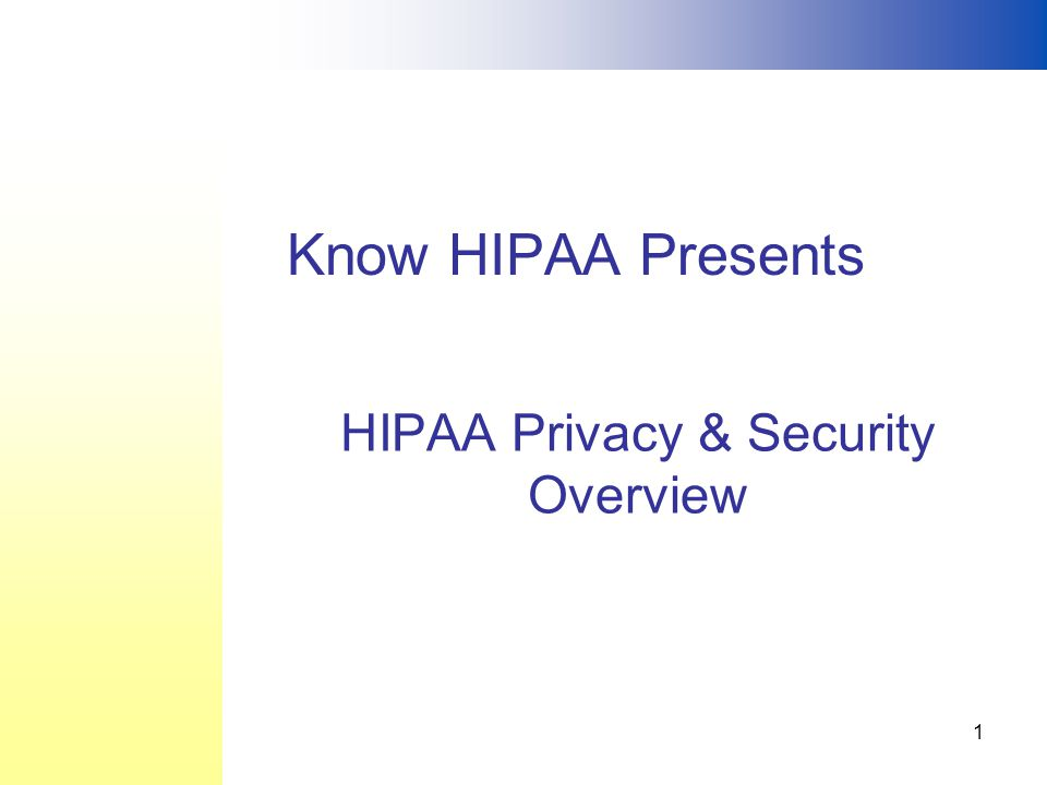 1 HIPAA Privacy & Security Overview Know HIPAA Presents