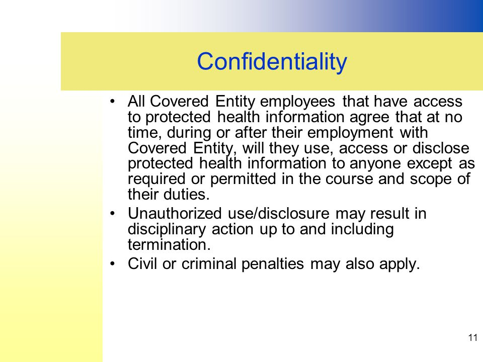 All Covered Entity employees that have access to protected health information agree that at no time, during or after their employment with Covered Entity, will they use, access or disclose protected health information to anyone except as required or permitted in the course and scope of their duties.