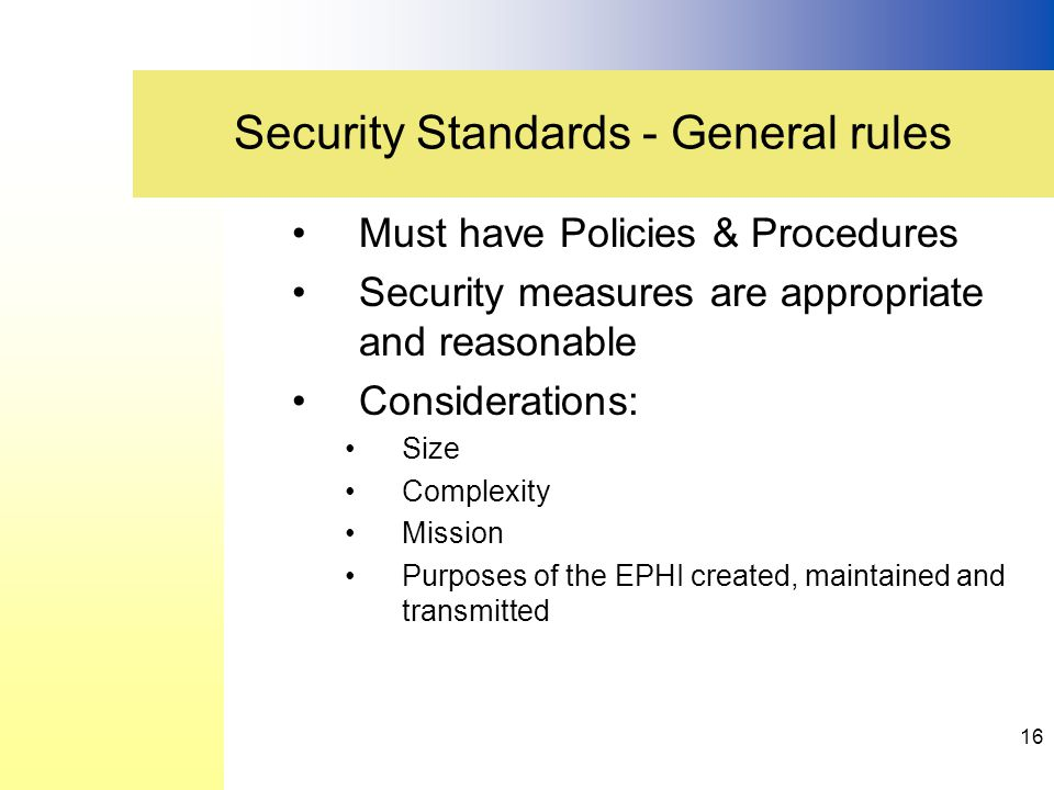 Must have Policies & Procedures Security measures are appropriate and reasonable Considerations: Size Complexity Mission Purposes of the EPHI created, maintained and transmitted Security Standards - General rules 16