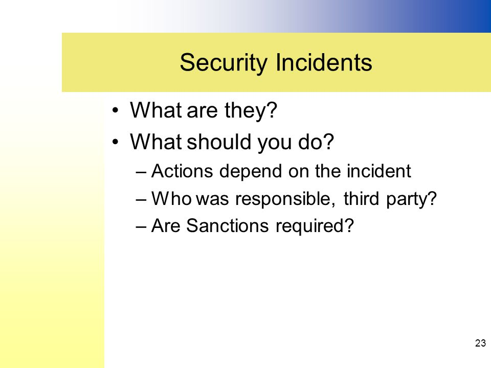 What are they? What should you do? –Actions depend on the incident –Who was responsible, third party? –Are Sanctions required? Security Incidents 23