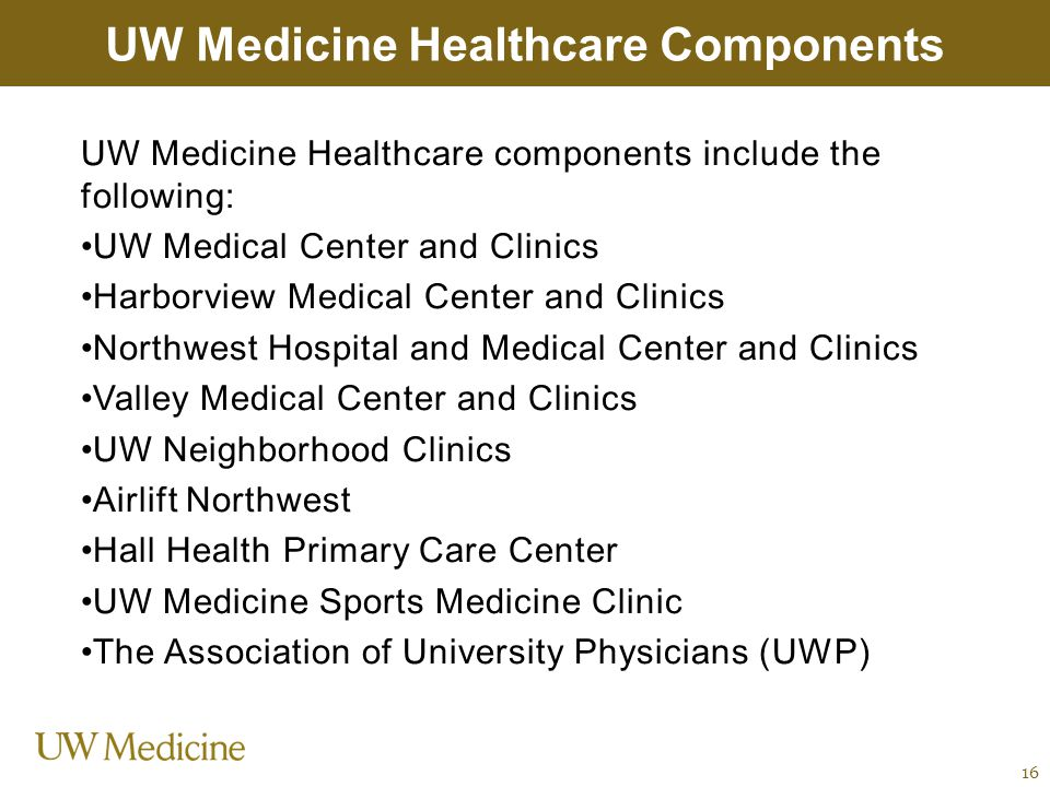 UW Medicine Healthcare components include the following: UW Medical Center and Clinics Harborview Medical Center and Clinics Northwest Hospital and Me