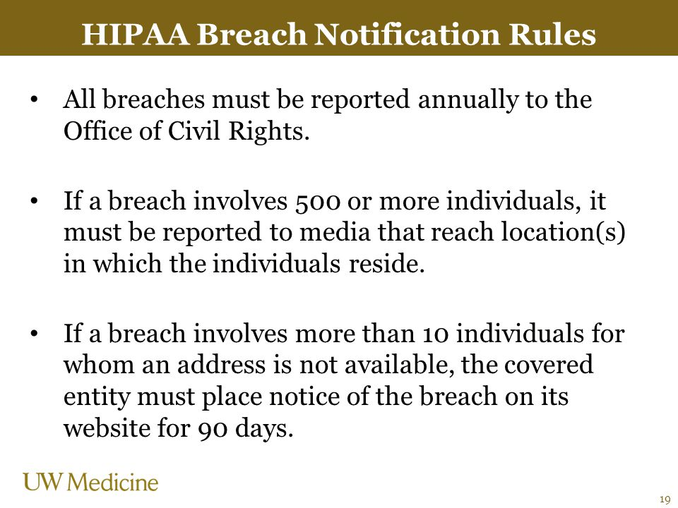 HIPAA Breach Notification Rules All breaches must be reported annually to the Office of Civil Rights. If a breach involves 500 or more individuals, it