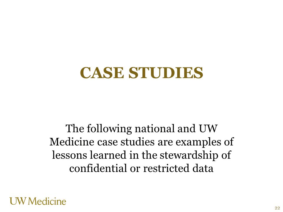 CASE STUDIES The following national and UW Medicine case studies are examples of lessons learned in the stewardship of confidential or restricted data