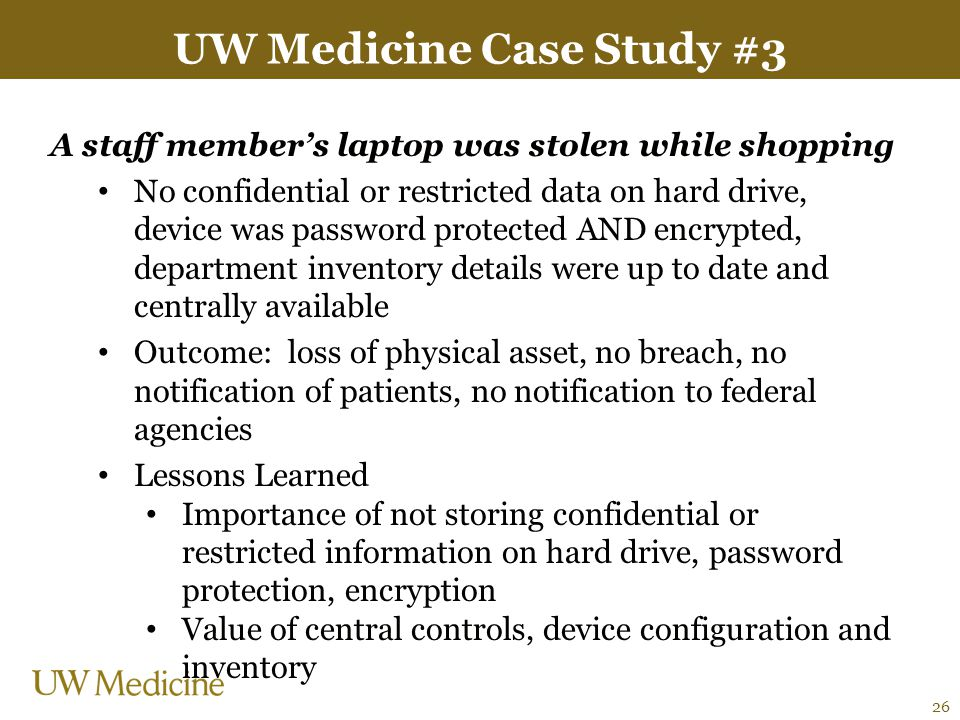 UW Medicine Case Study #3 A staff member's laptop was stolen while shopping No confidential or restricted data on hard drive, device was password prot