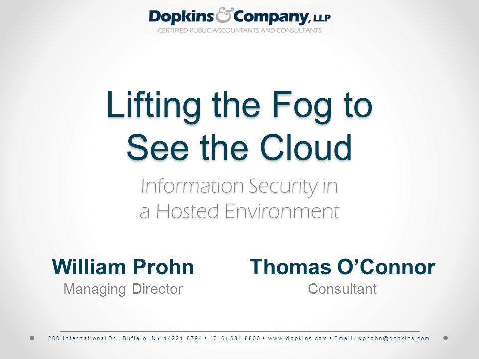 200 International Dr., Buffalo, NY 14221-5794 (716) 634-8800 www.dopkins.com Email: wprohn@dopkins.com Lifting the Fog to See the Cloud Information Security in a Hosted Environment William Prohn Managing Director Thomas O'Connor Consultant