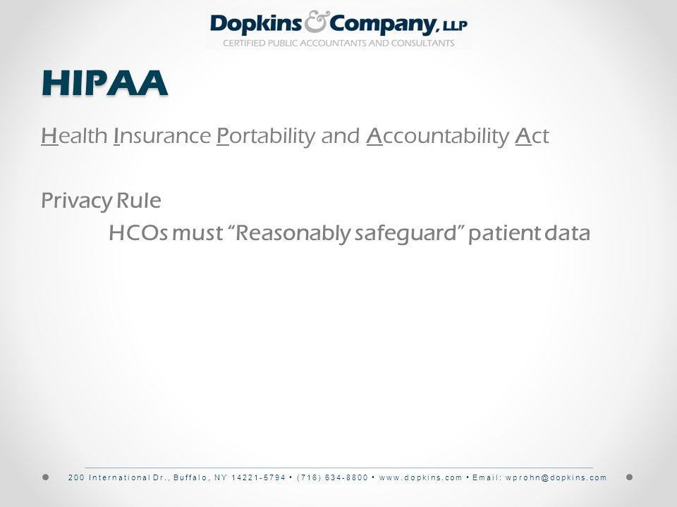 200 International Dr., Buffalo, NY 14221-5794 (716) 634-8800 www.dopkins.com Email: wprohn@dopkins.comHIPAA Health Insurance Portability and Accountability Act Privacy Rule HCOs must Reasonably safeguard patient data