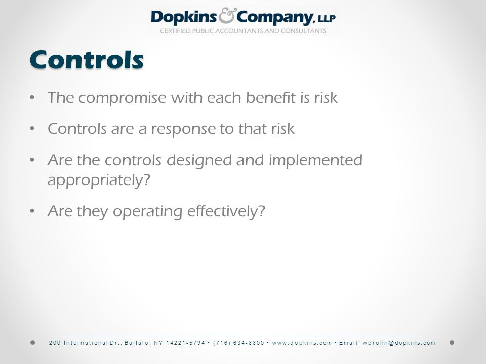 200 International Dr., Buffalo, NY 14221-5794 (716) 634-8800 www.dopkins.com Email: wprohn@dopkins.comControls The compromise with each benefit is risk Controls are a response to that risk Are the controls designed and implemented appropriately.