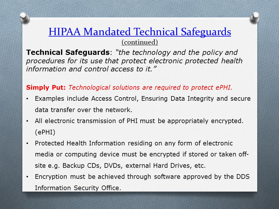 HIPAA Mandated Technical Safeguards (continued) Technical Safeguards: the technology and the policy and procedures for its use that protect electronic protected health information and control access to it. Simply Put: Technological solutions are required to protect ePHI.