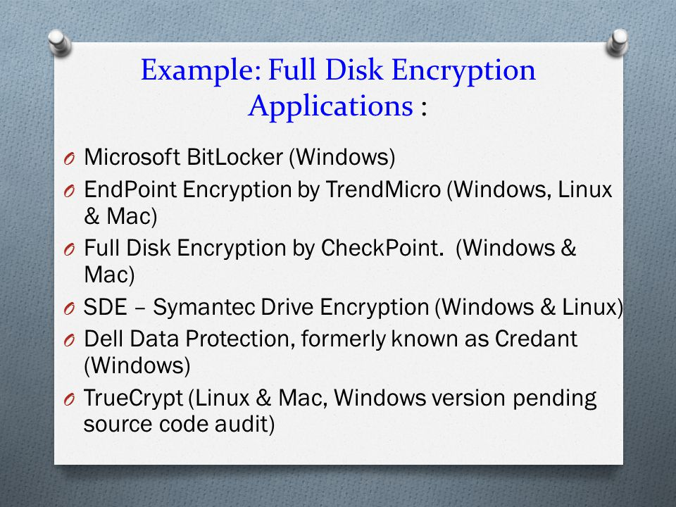 Example: Full Disk Encryption Applications : O Microsoft BitLocker (Windows) O EndPoint Encryption by TrendMicro (Windows, Linux & Mac) O Full Disk Encryption by CheckPoint.