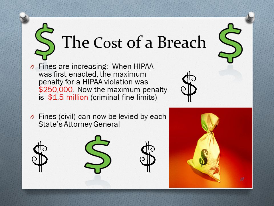 The Cost of a Breach O Fines are increasing: When HIPAA was first enacted, the maximum penalty for a HIPAA violation was $250,000.