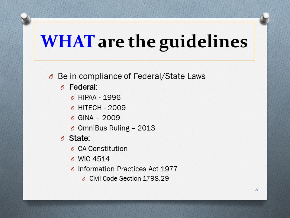 WHAT are the guidelines O Be in compliance of Federal/State Laws O Federal: O HIPAA - 1996 O HITECH - 2009 O GINA – 2009 O OmniBus Ruling – 2013 O State: O CA Constitution O WIC 4514 O Information Practices Act 1977 O Civil Code Section 1798.29 2