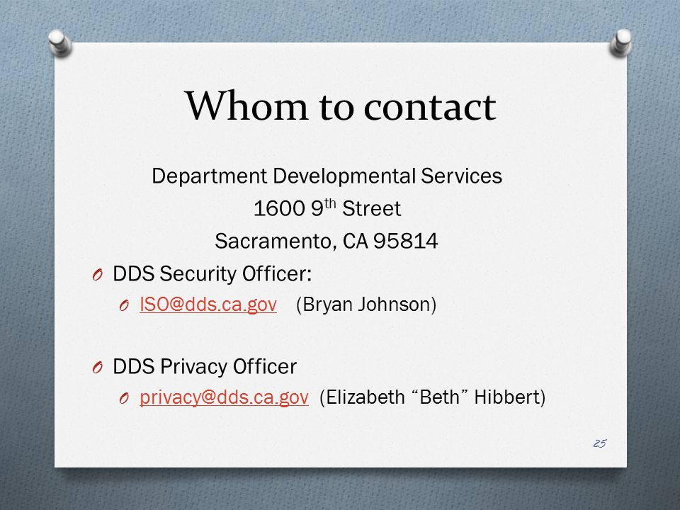 Whom to contact Department Developmental Services 1600 9 th Street Sacramento, CA 95814 O DDS Security Officer: O ISO@dds.ca.gov(Bryan Johnson) ISO@dds.ca.gov O DDS Privacy Officer O privacy@dds.ca.gov (Elizabeth Beth Hibbert) privacy@dds.ca.gov 25