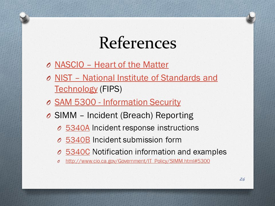 References O NASCIO – Heart of the Matter NASCIO – Heart of the Matter O NIST – National Institute of Standards and Technology (FIPS) NIST – National Institute of Standards and Technology O SAM 5300 - Information Security SAM 5300 - Information Security O SIMM – Incident (Breach) Reporting O 5340A Incident response instructions 5340A O 5340B Incident submission form 5340B O 5340C Notification information and examples 5340C O http://www.cio.ca.gov/Government/IT_Policy/SIMM.html#5300 http://www.cio.ca.gov/Government/IT_Policy/SIMM.html#5300 26