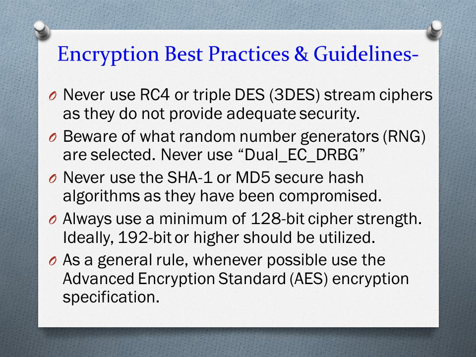 Encryption Best Practices & Guidelines- O Never use RC4 or triple DES (3DES) stream ciphers as they do not provide adequate security.