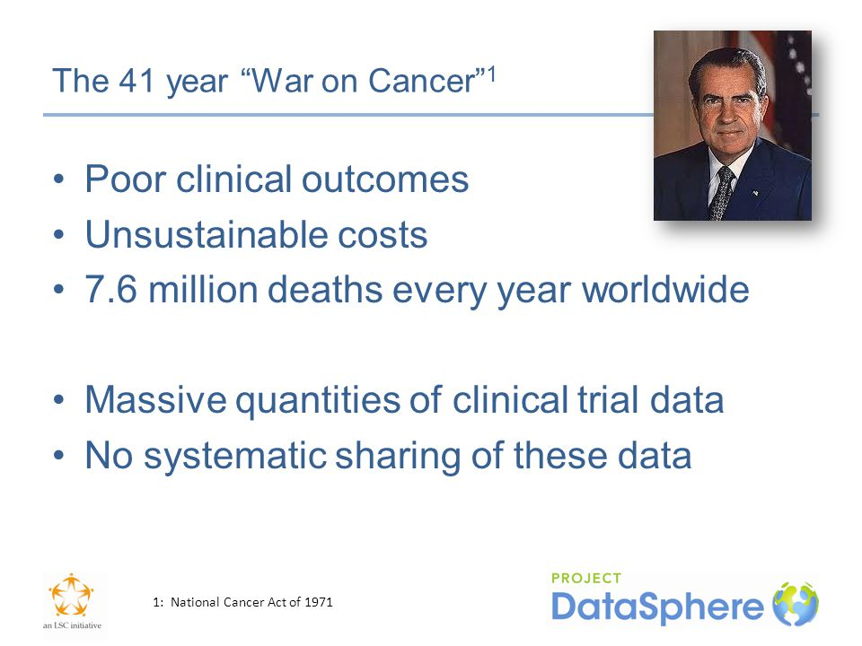 The 41 year War on Cancer 1 Poor clinical outcomes Unsustainable costs 7.6 million deaths every year worldwide Massive quantities of clinical trial data No systematic sharing of these data 1: National Cancer Act of 1971