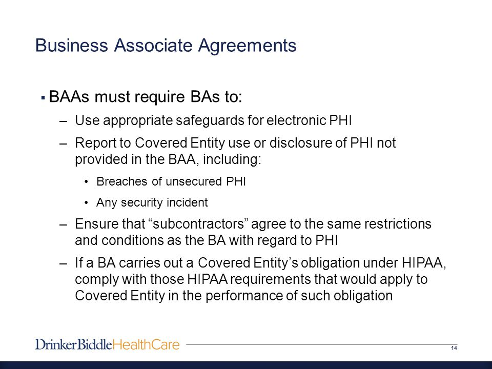 Business Associate Agreements 14  BAAs must require BAs to: –Use appropriate safeguards for electronic PHI –Report to Covered Entity use or disclosure of PHI not provided in the BAA, including: Breaches of unsecured PHI Any security incident –Ensure that subcontractors agree to the same restrictions and conditions as the BA with regard to PHI –If a BA carries out a Covered Entity's obligation under HIPAA, comply with those HIPAA requirements that would apply to Covered Entity in the performance of such obligation