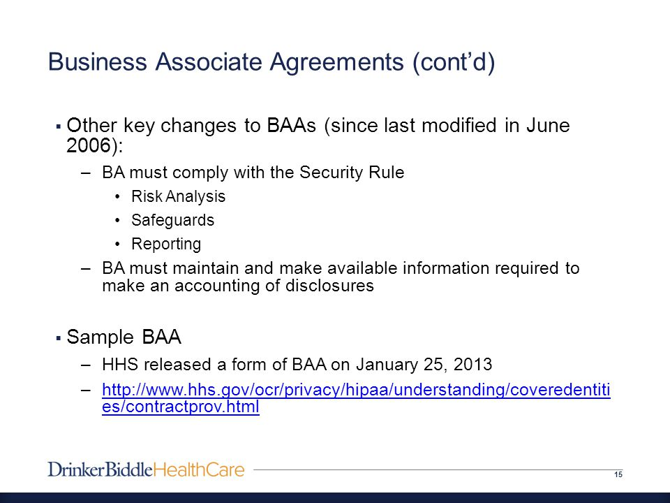 Business Associate Agreements (cont'd) 15  Other key changes to BAAs (since last modified in June 2006): –BA must comply with the Security Rule Risk Analysis Safeguards Reporting –BA must maintain and make available information required to make an accounting of disclosures  Sample BAA –HHS released a form of BAA on January 25, 2013 –http://www.hhs.gov/ocr/privacy/hipaa/understanding/coveredentiti es/contractprov.htmlhttp://www.hhs.gov/ocr/privacy/hipaa/understanding/coveredentiti es/contractprov.html