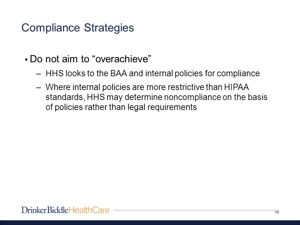 Compliance Strategies 19  Do not aim to overachieve –HHS looks to the BAA and internal policies for compliance –Where internal policies are more restrictive than HIPAA standards, HHS may determine noncompliance on the basis of policies rather than legal requirements