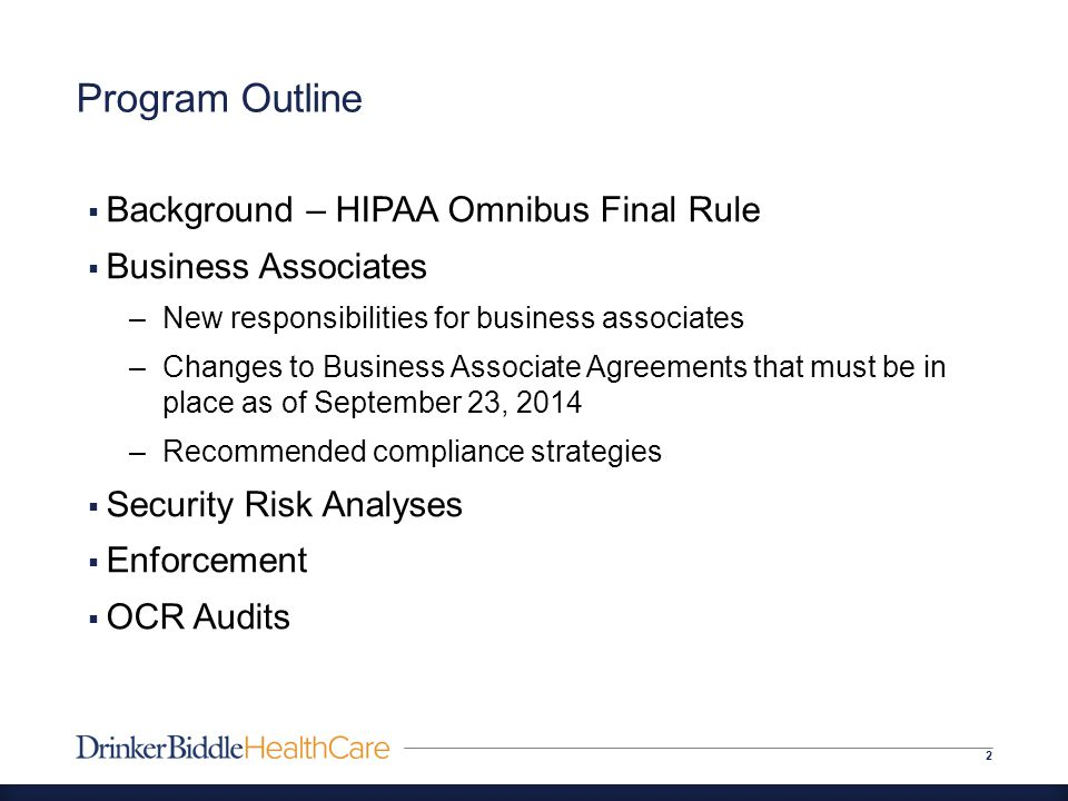 Program Outline 2  Background – HIPAA Omnibus Final Rule  Business Associates –New responsibilities for business associates –Changes to Business Associate Agreements that must be in place as of September 23, 2014 –Recommended compliance strategies  Security Risk Analyses  Enforcement  OCR Audits