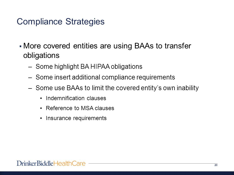 Compliance Strategies 20  More covered entities are using BAAs to transfer obligations –Some highlight BA HIPAA obligations –Some insert additional compliance requirements –Some use BAAs to limit the covered entity's own inability Indemnification clauses Reference to MSA clauses Insurance requirements