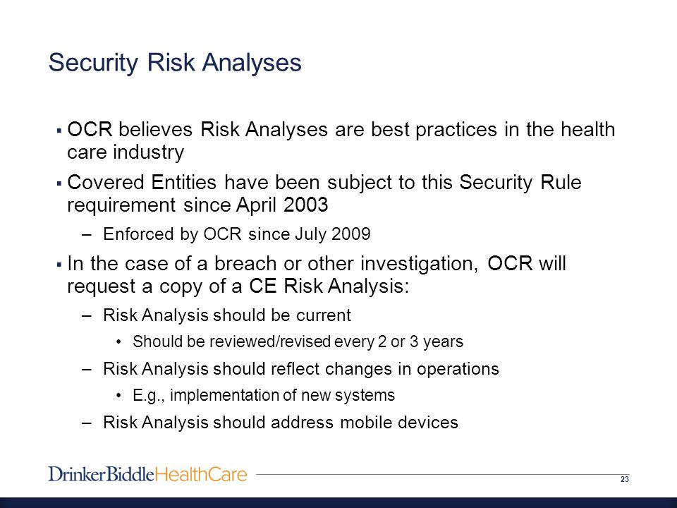 Security Risk Analyses 23  OCR believes Risk Analyses are best practices in the health care industry  Covered Entities have been subject to this Security Rule requirement since April 2003 –Enforced by OCR since July 2009  In the case of a breach or other investigation, OCR will request a copy of a CE Risk Analysis: –Risk Analysis should be current Should be reviewed/revised every 2 or 3 years –Risk Analysis should reflect changes in operations E.g., implementation of new systems –Risk Analysis should address mobile devices