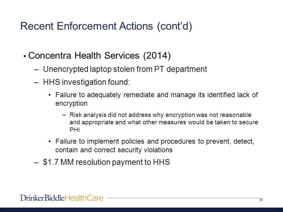 Recent Enforcement Actions (cont'd) 31  Concentra Health Services (2014) –Unencrypted laptop stolen from PT department –HHS investigation found: Failure to adequately remediate and manage its identified lack of encryption –Risk analysis did not address why encryption was not reasonable and appropriate and what other measures would be taken to secure PHI Failure to implement policies and procedures to prevent, detect, contain and correct security violations –$1.7 MM resolution payment to HHS