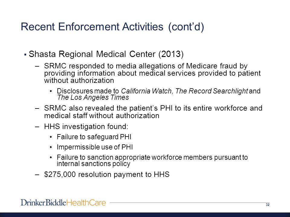 Recent Enforcement Activities (cont'd) 32  Shasta Regional Medical Center (2013) –SRMC responded to media allegations of Medicare fraud by providing information about medical services provided to patient without authorization Disclosures made to California Watch, The Record Searchlight and The Los Angeles Times –SRMC also revealed the patient's PHI to its entire workforce and medical staff without authorization –HHS investigation found: Failure to safeguard PHI Impermissible use of PHI Failure to sanction appropriate workforce members pursuant to internal sanctions policy –$275,000 resolution payment to HHS