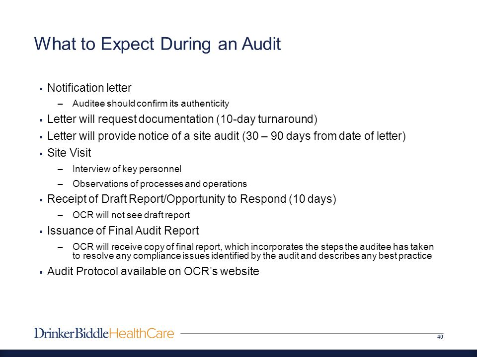 What to Expect During an Audit 40  Notification letter –Auditee should confirm its authenticity  Letter will request documentation (10-day turnaround)  Letter will provide notice of a site audit (30 – 90 days from date of letter)  Site Visit –Interview of key personnel –Observations of processes and operations  Receipt of Draft Report/Opportunity to Respond (10 days) –OCR will not see draft report  Issuance of Final Audit Report –OCR will receive copy of final report, which incorporates the steps the auditee has taken to resolve any compliance issues identified by the audit and describes any best practice  Audit Protocol available on OCR's website