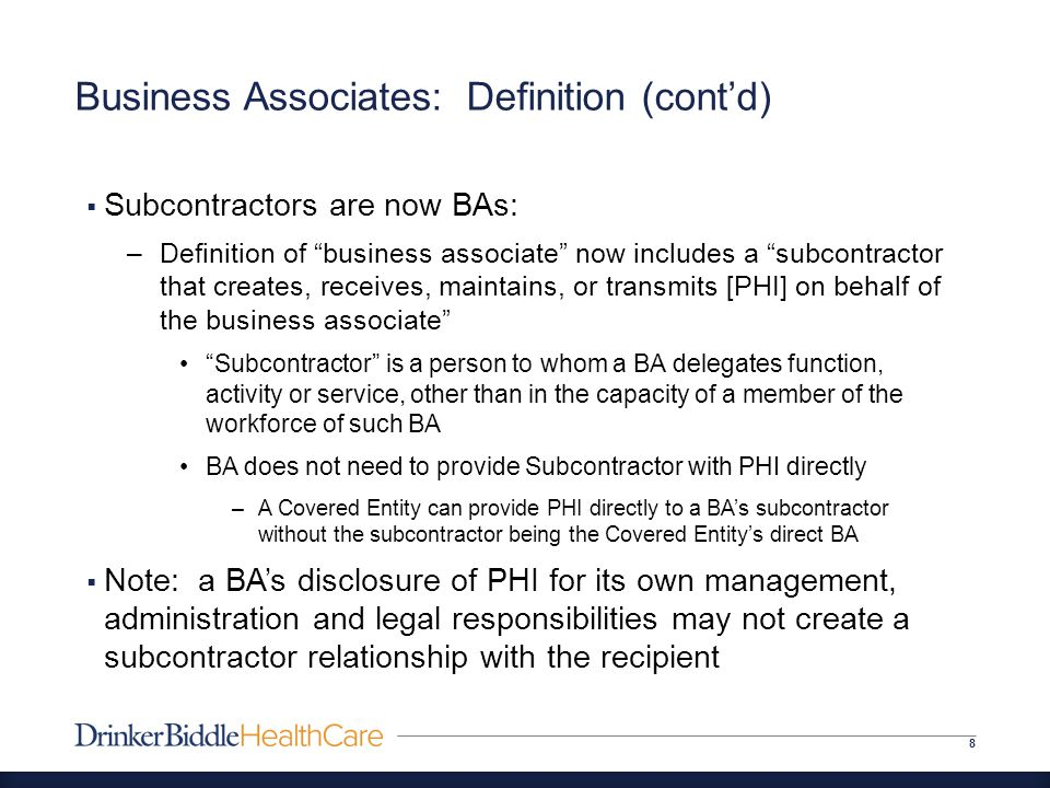 Business Associates: Definition (cont'd) 8  Subcontractors are now BAs: –Definition of business associate now includes a subcontractor that creates, receives, maintains, or transmits [PHI] on behalf of the business associate Subcontractor is a person to whom a BA delegates function, activity or service, other than in the capacity of a member of the workforce of such BA BA does not need to provide Subcontractor with PHI directly –A Covered Entity can provide PHI directly to a BA's subcontractor without the subcontractor being the Covered Entity's direct BA  Note: a BA's disclosure of PHI for its own management, administration and legal responsibilities may not create a subcontractor relationship with the recipient