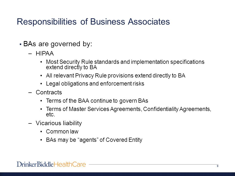 Responsibilities of Business Associates 9  BAs are governed by: –HIPAA Most Security Rule standards and implementation specifications extend directly to BA All relevant Privacy Rule provisions extend directly to BA Legal obligations and enforcement risks –Contracts Terms of the BAA continue to govern BAs Terms of Master Services Agreements, Confidentiality Agreements, etc.