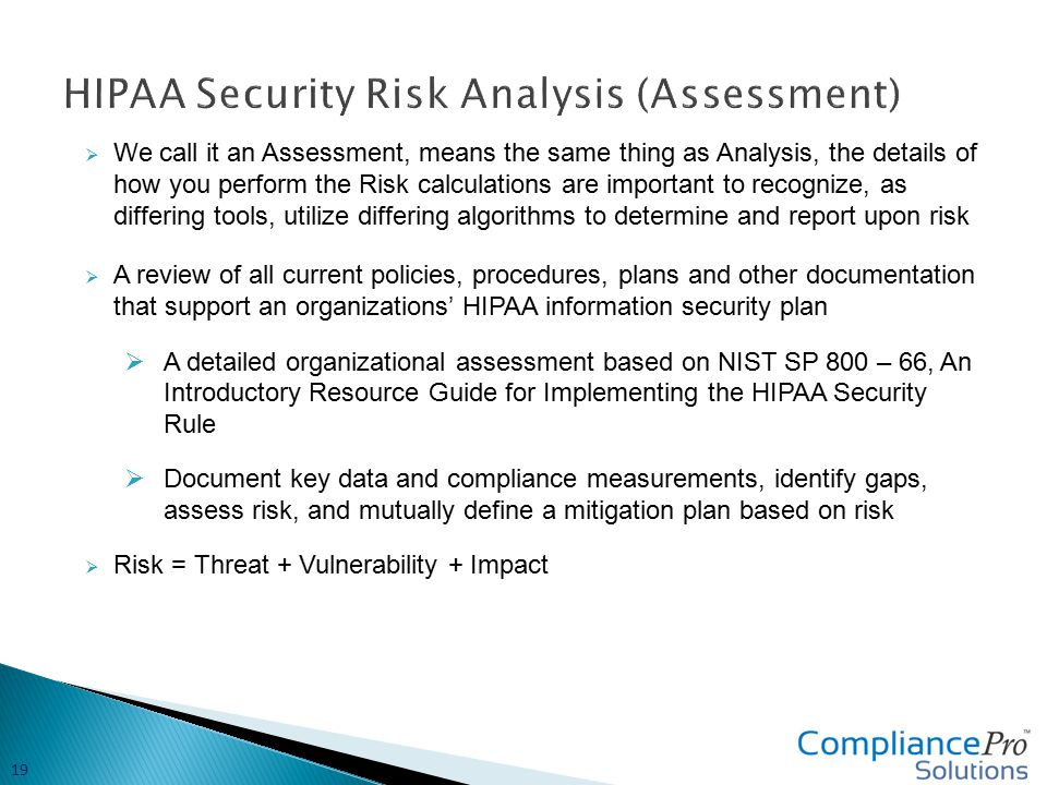  We call it an Assessment, means the same thing as Analysis, the details of how you perform the Risk calculations are important to recognize, as differing tools, utilize differing algorithms to determine and report upon risk  A review of all current policies, procedures, plans and other documentation that support an organizations' HIPAA information security plan  A detailed organizational assessment based on NIST SP 800 – 66, An Introductory Resource Guide for Implementing the HIPAA Security Rule  Document key data and compliance measurements, identify gaps, assess risk, and mutually define a mitigation plan based on risk  Risk = Threat + Vulnerability + Impact 19