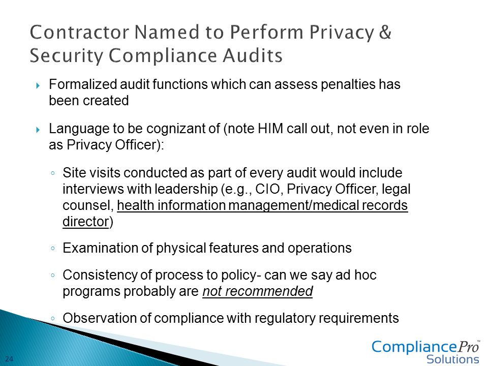  Formalized audit functions which can assess penalties has been created  Language to be cognizant of (note HIM call out, not even in role as Privacy Officer): ◦ Site visits conducted as part of every audit would include interviews with leadership (e.g., CIO, Privacy Officer, legal counsel, health information management/medical records director) ◦ Examination of physical features and operations ◦ Consistency of process to policy- can we say ad hoc programs probably are not recommended ◦ Observation of compliance with regulatory requirements 24