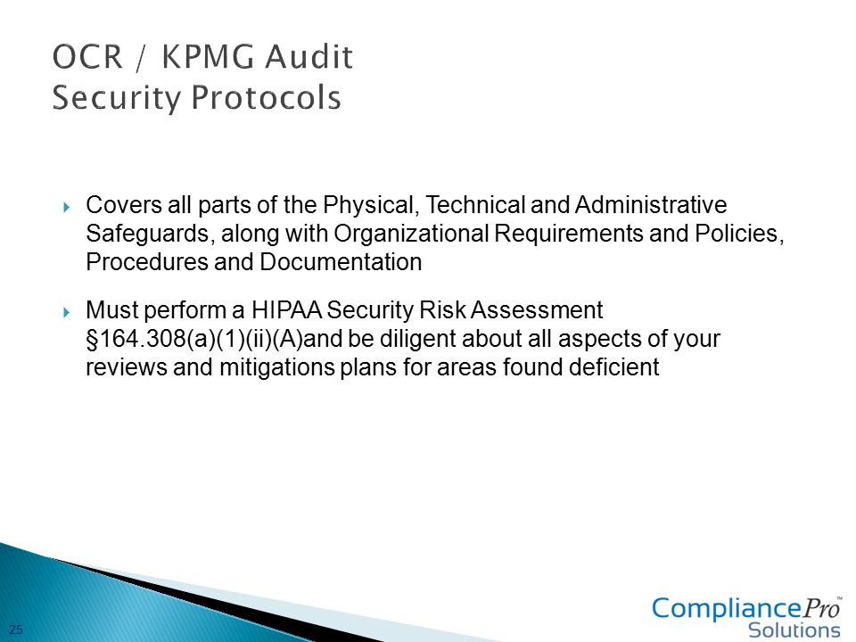  Covers all parts of the Physical, Technical and Administrative Safeguards, along with Organizational Requirements and Policies, Procedures and Documentation  Must perform a HIPAA Security Risk Assessment §164.308(a)(1)(ii)(A)and be diligent about all aspects of your reviews and mitigations plans for areas found deficient 25