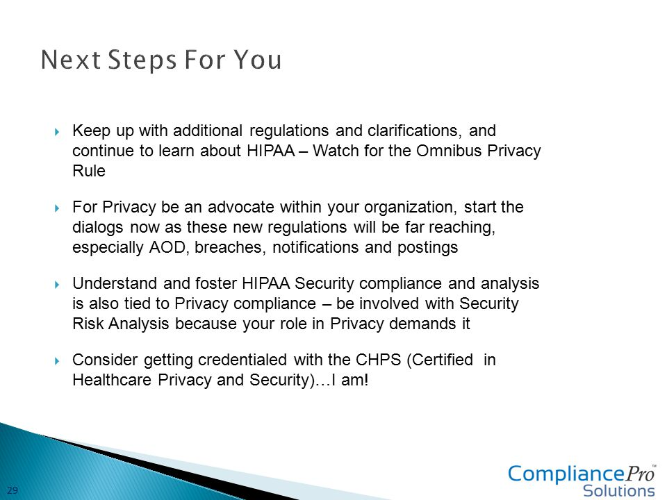  Keep up with additional regulations and clarifications, and continue to learn about HIPAA – Watch for the Omnibus Privacy Rule  For Privacy be an advocate within your organization, start the dialogs now as these new regulations will be far reaching, especially AOD, breaches, notifications and postings  Understand and foster HIPAA Security compliance and analysis is also tied to Privacy compliance – be involved with Security Risk Analysis because your role in Privacy demands it  Consider getting credentialed with the CHPS (Certified in Healthcare Privacy and Security)…I am.