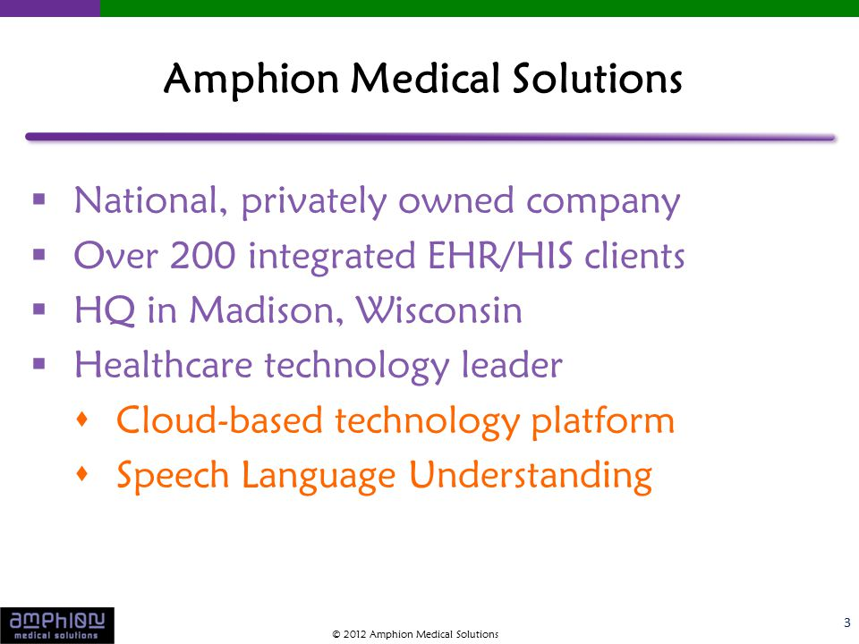  National, privately owned company  Over 200 integrated EHR/HIS clients  HQ in Madison, Wisconsin  Healthcare technology leader  Cloud-based technology platform  Speech Language Understanding 3 Amphion Medical Solutions © 2012 Amphion Medical Solutions