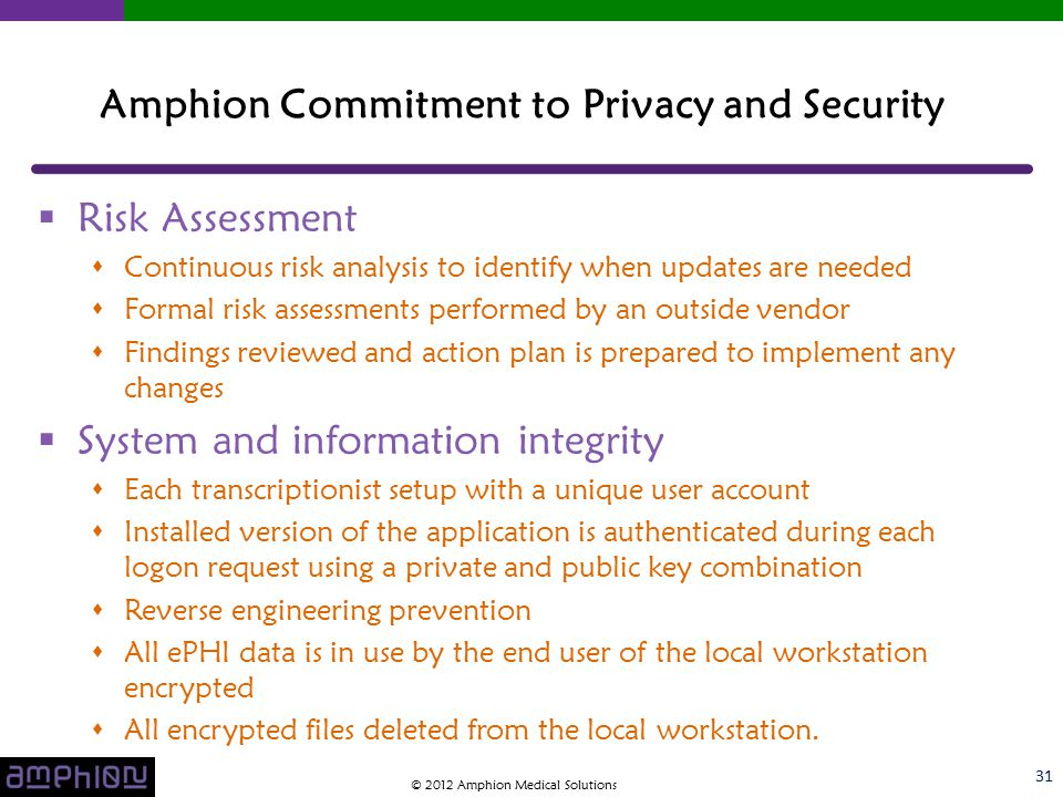  Risk Assessment  Continuous risk analysis to identify when updates are needed  Formal risk assessments performed by an outside vendor  Findings reviewed and action plan is prepared to implement any changes  System and information integrity  Each transcriptionist setup with a unique user account  Installed version of the application is authenticated during each logon request using a private and public key combination  Reverse engineering prevention  All ePHI data is in use by the end user of the local workstation encrypted  All encrypted files deleted from the local workstation.