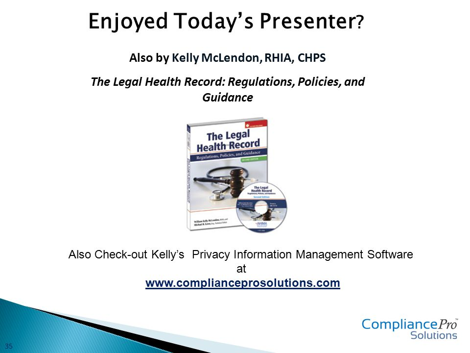 Also by Kelly McLendon, RHIA, CHPS The Legal Health Record: Regulations, Policies, and Guidance Also Check-out Kelly's Privacy Information Management Software at www.complianceprosolutions.com Enjoyed Today's Presenter .