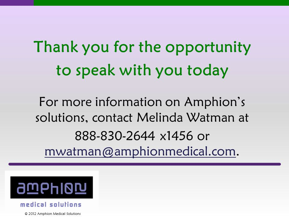Thank you for the opportunity to speak with you today For more information on Amphion's solutions, contact Melinda Watman at 888-830-2644 x1456 or mwatman@amphionmedical.com.
