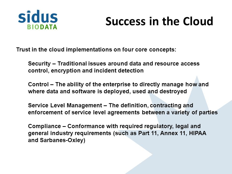 Success in the Cloud Trust in the cloud implementations on four core concepts: Security – Traditional issues around data and resource access control, encryption and incident detection Control – The ability of the enterprise to directly manage how and where data and software is deployed, used and destroyed Service Level Management – The definition, contracting and enforcement of service level agreements between a variety of parties Compliance – Conformance with required regulatory, legal and general industry requirements (such as Part 11, Annex 11, HIPAA and Sarbanes-Oxley)