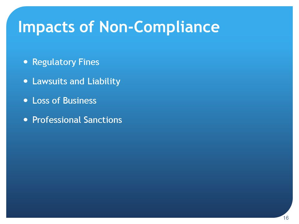 Impacts of Non-Compliance 16 Regulatory Fines Lawsuits and Liability Loss of Business Professional Sanctions
