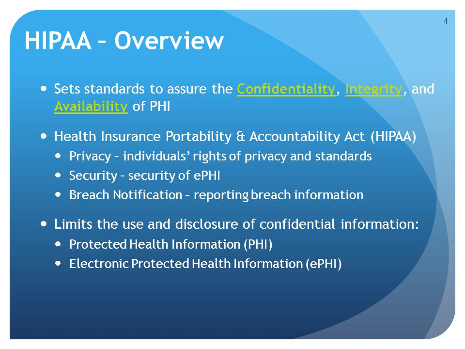 HIPAA – Overview 4 Sets standards to assure the Confidentiality, Integrity, and Availability of PHI Health Insurance Portability & Accountability Act