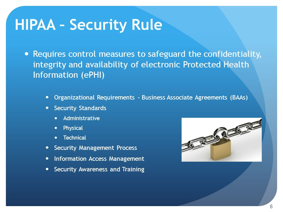 HIPAA – Security Rule 8 Requires control measures to safeguard the confidentiality, integrity and availability of electronic Protected Health Informat