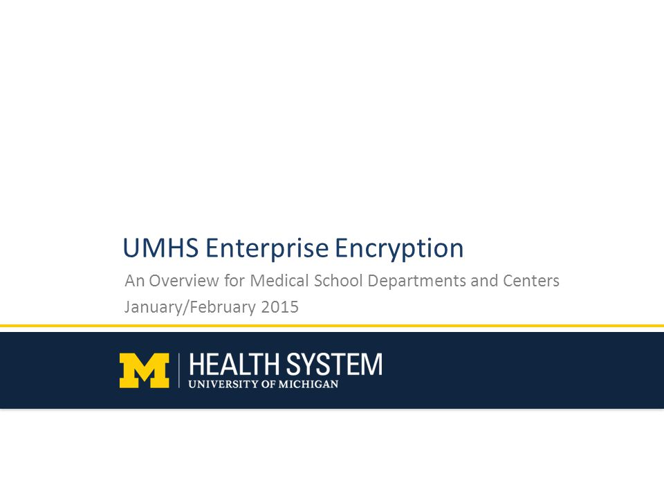 UMHS Enterprise Encryption An Overview for Medical School Departments and Centers January/February 2015