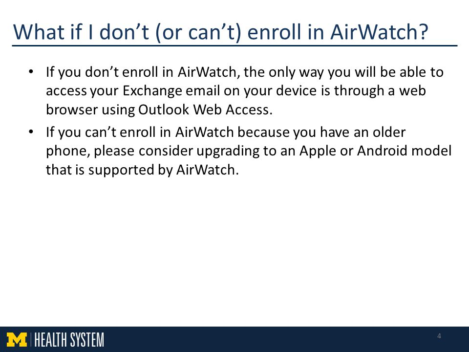 If you don't enroll in AirWatch, the only way you will be able to access your Exchange email on your device is through a web browser using Outlook Web Access.