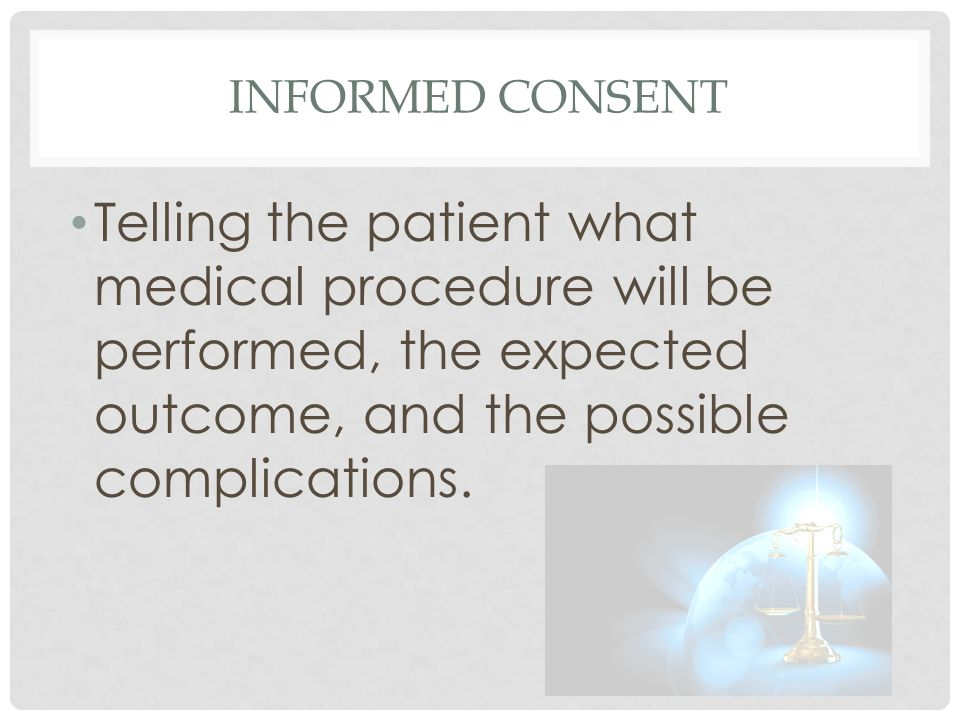 INFORMED CONSENT Telling the patient what medical procedure will be performed, the expected outcome, and the possible complications.