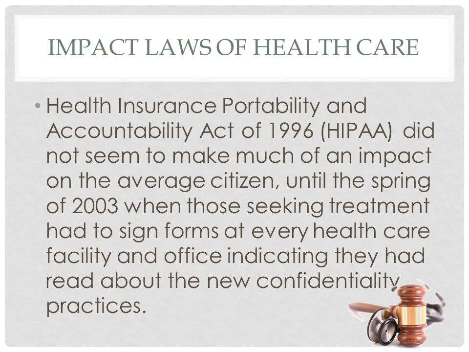 IMPACT LAWS OF HEALTH CARE Health Insurance Portability and Accountability Act of 1996 (HIPAA) did not seem to make much of an impact on the average citizen, until the spring of 2003 when those seeking treatment had to sign forms at every health care facility and office indicating they had read about the new confidentiality practices.