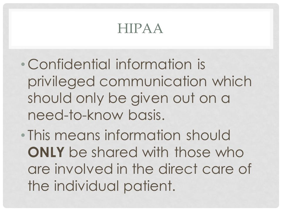 HIPAA Confidential information is privileged communication which should only be given out on a need-to-know basis.